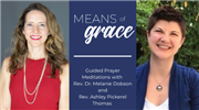 Means of Grace: Guided Prayer Meditations with Rev. Dr. Melanie Dobson and Rev. Ashley Pickerel Thomas