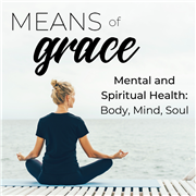 Means of Grace: Mental & Spiritual Health: Body, Mind, Soul