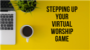 Stepping up your virtual worship game