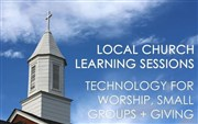 Local Church Learning Sessions: Technology for Worship, Small Groups, and Giving
